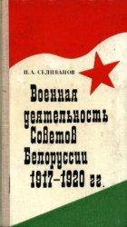 Селиванов П.А. Военная деятельность Советов Белоруссии. 1917-1920 гг.