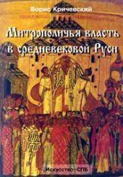 Кричевский Б. Митрополичья власть в средневековой Руси (IV век)