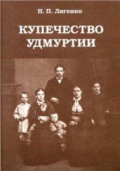 Лигенко Н.П. Купечество Удмуртии. Вторая половина XIX - начало XX века
