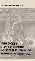 Гогун А. Между Гитлером и Сталиным. Украинские повстанцы