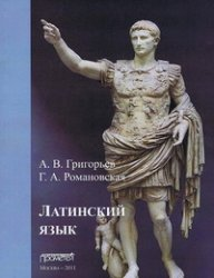 Григорьев А.В., Романовская Г.А. Латинский язык. Часть I. Теория и практика