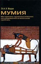 Бадж Э.А.У. Мумия. Материалы археологических исследований египетских гробни ...