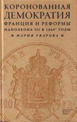 Уварова М. Коронованная демократия. Франция и реформы Наполеона III в 1860- ...