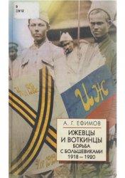 Ефимов А.Г. Ижевцы и воткинцы. Борьба с большевиками 1918 - 1920 гг