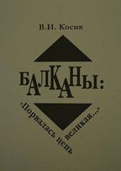 Косик В. И. Балканы: «Порвалась цепь великая...» (середина XIX – начало XXI ...