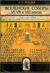 Лебедев А.П. Вселенские соборы VI, VII и VIII веков: С приложениями к Истор ...