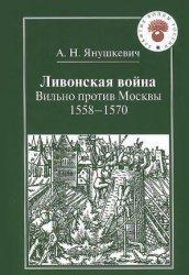 Янушкевич А.Н. Ливонская война. Вильно против Москвы: 1558-1570