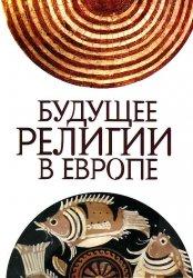 Максутов И.Х, Горева О.К. (ред.) Будущее религии в Европе: сборник статей