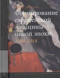 Абрамс Линн. Формирование европейской женщины новой эпохи. 1789-1918 гг