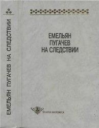 Буганов В.И. (отв. ред.) Емельян Пугачев на следствии: Сборник документов и ...
