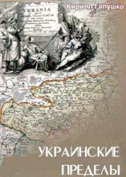 Галушко К. Украинские пределы: Украина и украинцы в европейской картографии ...
