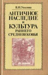 Уколова В.И. Античное наследие и культура раннего средневековья (конец V -  ...