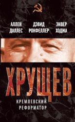 Даллес А., Рокфеллер Д., Ходжа Э. Хрущев. Кремлевский реформатор
