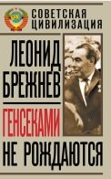 Брежнев Леонид. Генсеками не рождаются