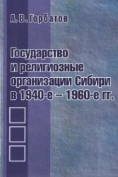 Горбатов А.В. Государство и религиозные организации Сибири в 1940-е - 1960- ...