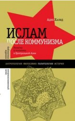 Халид А. Ислам после коммунизма. Религия и политика в Центральной Азии