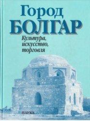 Старостин П.Н. (отв. ред.) Город Болгар: Культура, искусство, торговля