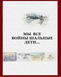 Дзякович А.Н., Кузнецов И.Я., Шпилев М.С. Мы все войны шальные дети
