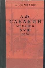 Загорский Ф.Н. Л.Ф. Сабакин - механик XVIII века: Очерк жизни и деятельност ...