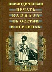 Периодическая печать Кавказа об Осетии и осетинах. В трех томах. Том 1