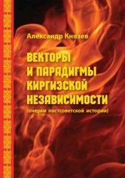 Князев А. Векторы и парадигмы Киргизской независимости (очерки постсоветско ...