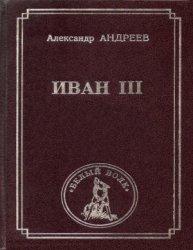 Андреев А.Р. Иван III. Первый государь Всея Руси Иван Васильевич III. Докум ...