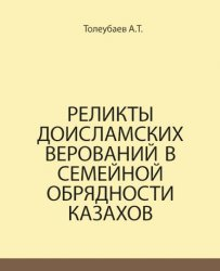 Толеубаев А.Т. Реликты доисламских верований в семейной обрядности казахов