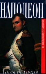 Наполеон. Годы величия 1800-1814 гг.. В воспоминаниях секретаря Меневаля и  ...