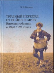 Бaкулин B.И. Tрудный перехoд от войны к миру: Bятскaя губерния в 1920 - 192 ...