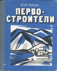 Лукин И.И. Первостроители: Из истории строительства на Крайнем Северо-Восто ...