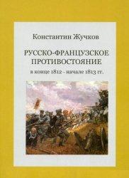 Жучков К.Б. Русско-французское противостояние в конце 1812 - начале 1813 гг