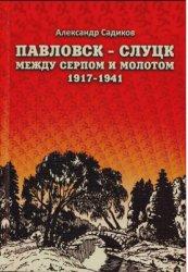 Садиков А.Н. Павловск-Слуцк между серпом и молотом. 1917-1941
