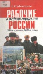 Максимов Б.И. Рабочие в реформируемой России, 1990-е начало 2000-х годов