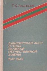 Ахмадиев Т.X. Башкирская АССР в годы Великой Отечественной войны