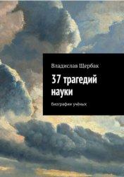 Щербак В.П. 37 трагедий науки. Биографии учёных