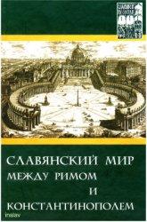 Славяне и их соседи: выпуск 11. Славянский мир между Римом и Константинопол ...