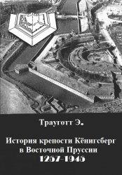 Трауготт Э. История крепости Кёнигсберг в Восточной Пруссии 1257-1945
