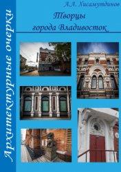 Хисамутдинов А.А. Творцы города Владивосток: архитектурные очерки