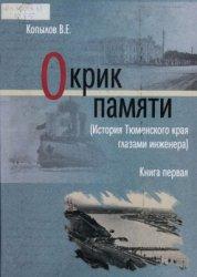 Копылов В.Е. Окрик памяти (История Тюменского края глазами инженера). Книга 1