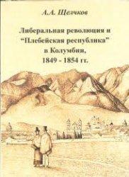 Щелчков А.А. Либеральная революция и Плебейская республика в Колумбии, 1849-1854 гг