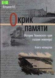 Копылов В.Е. Окрик памяти (История Тюменского края глазами инженера). Книга ...