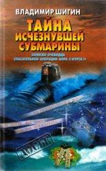 Шигин В. Тайна исчезнувшей субмарины. Записки очевидца спасательной операции АПРК Курск