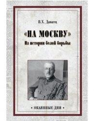 Даватц В.Х. На Москву. Из истории белой борьбы