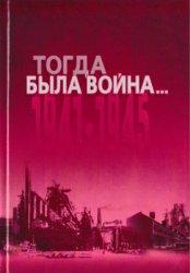 Финадеев А.П. (ред.) Тогда была война... 1941-1945: Сборник документов и ма ...