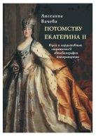 Вачева А. Потомству Екатерина II. Идеи и нарративные стратегии в автобиографии императрицы