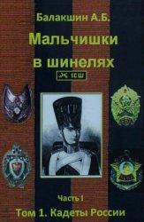 Балакшин А.Б. Мальчишки в шинелях. Часть 1. Том 1. Кадеты России
