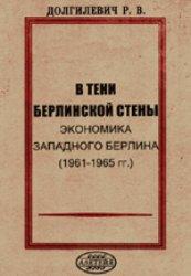 Долгилевич Р.В. В тени берлинской стены. Экономика Западного Берлина (1961-1965)