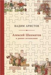 Аристов В.  Алексей Шахматов и раннее летописание. Метод, схема, традиция