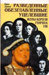 Линдсей К. Разведенные, обезглавленные, уцелевшие. Жены короля Генриха VIII