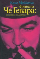 Майданик К.Л. Эрнесто Че Гевара: его жизни, его Америка